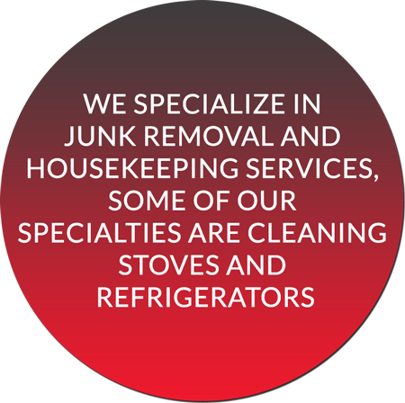 We Specialize in Junk Removal and Housekeeping Services, Some of Our Specialties Are Cleaning Stoves and Refrigerators